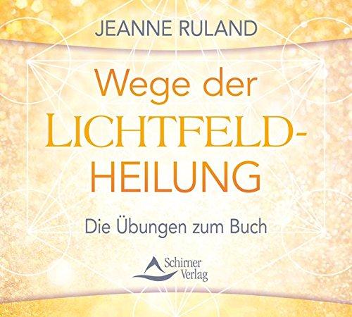 Wege der Lichtfeldheilung: Die Übungen zum Buch