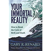 Your Immortal Reality: How To Break The Cycle Of Birth And Death by Gary R. Renard (21-Dec-2006) Paperback