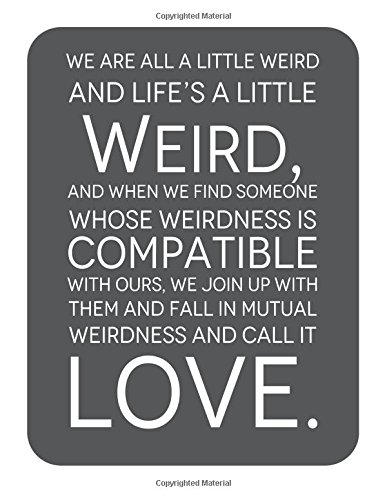 weird and Life's A Little Weird, and When We Find Someone Whose Weirdness is Compatible with Ours, We Join Up withthem and Fall in ... for life/ business /office /student/ teacher ()