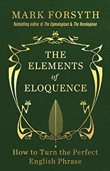 The Elements of Eloquence: How to Turn the Perfect English Phrase par [Forsyth, Mark]