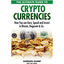 The Ultimate Guide to Crypto Currencies - How You can Earn, Spend and Invest in Bitcoin, Dogecoin & Co.