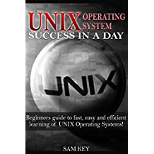 UNIX:  Operating System Success in a Day: Beginners Guide to Fast, Easy and Efficient Learning of UNIX Operating Systems! (Unix, Linux, Operating System, ... Unix Programming) (English Edition)