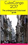 CubaConga 2017: The underground Cuba travel guide (English Edition)