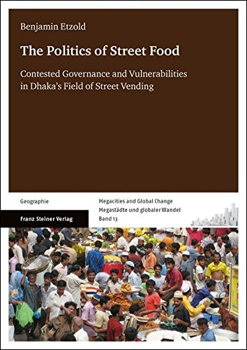 The Politics of Street Food: Contested Governance and Vulnerabilities in Dhaka's Field of Street Vending (Megacities and Global Change / Megastädte und globaler Wandel)