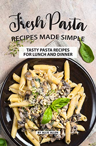 Fresh Pasta Recipes Made Simple: Tasty Pasta Recipes for Lunch and Dinner (English Edition)