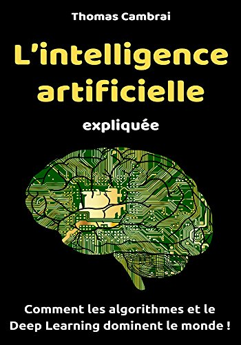 L'intelligence artificielle expliquée : Comment les algorithmes et le Deep Learning dominent le monde ! par Thomas Cambrai