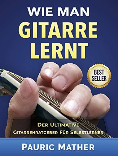 Wie Man Gitarre Lernt: Der Ultimative Gitarrenratgeber für Selbstlerner