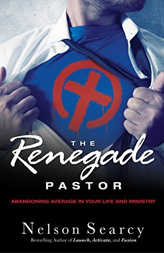 The Renegade Pastor: Abandoning Average in Your Life and Ministry by Nelson Searcy (2013-09-03)