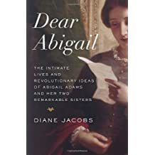 Dear Abigail: The Intimate Lives and Revolutionary Ideas of Abigail Adams and Her Two Remarkable Sisters by Diane Jacobs (2014-02-25)