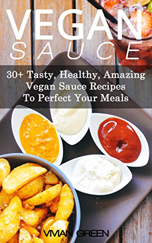 Vegan Sauce: 30+ Tasty, Healthy, Amazing Vegan Sauce Recipes To Perfect Your Meals (Amazing Vegan Recipes Book 5) par Vivian Green