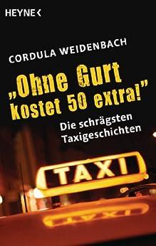 """""""Ohne Gurt kostet 50 extra!"""": Die schrägsten Taxigeschichten von [Weidenbach, Cordula]"""