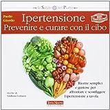 Ipertensione: prevenire e curare con il cibo. Ricette semplici e gustose per affrontare e sconfiggere l'ipertensione a tavola