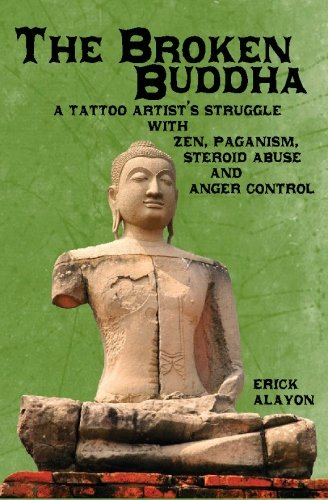 The Broken Buddha: A Tattoo Artist's Struggle With Zen, Paganism, Steroid Abuse and Anger Control
