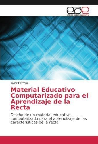 Material Educativo Computarizado para el Aprendizaje de la Recta: Diseño de un material educativo computarizado para el aprendizaje de las características de la recta por Javier Herrera