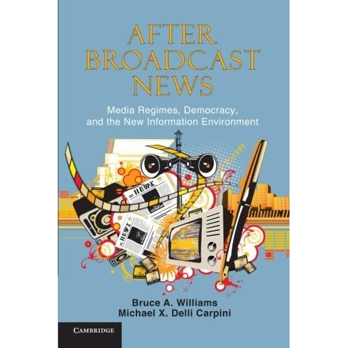 After Broadcast News: Media Regimes, Democracy, and the New Information Environment (Communication, Society and Politics) by Bruce A. Williams (2012-01-26)