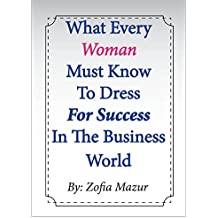 What Every Women Must Know to Dress for Success in the Business World (English Edition)