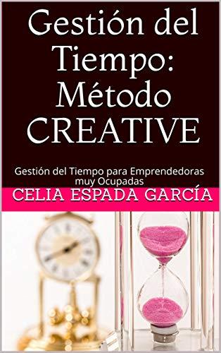 Gestión del Tiempo: Método CREATIVE: Gestión del Tiempo para Emprendedoras muy Ocupadas (Emprender con Alma nº 2)