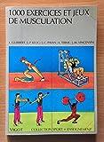 1000 Exercices et jeux de musculation - Un contenu du brevet d'état, haltérophilie, culturisme, musculation éducative, sportive et d'entretien
