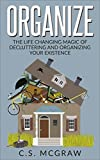 Organize: The Life Changing Magic Of Decluttering And Organizing Your Existence