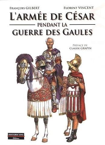 Gilbert Francois - L'armée de César pendant la Guerre des