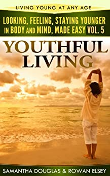 Youthful Living (Looking, Feeling, Staying Younger in Body and Mind, Made Easy Book 5) (English Edition) von [Douglas, Samantha, Elsey, Rowan]