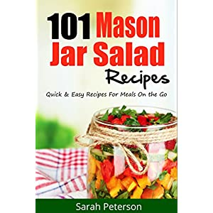 Mason Jar Salads:  101 Quick and Easy Mason Jar Recipes for Meals on the Go (Salad Re