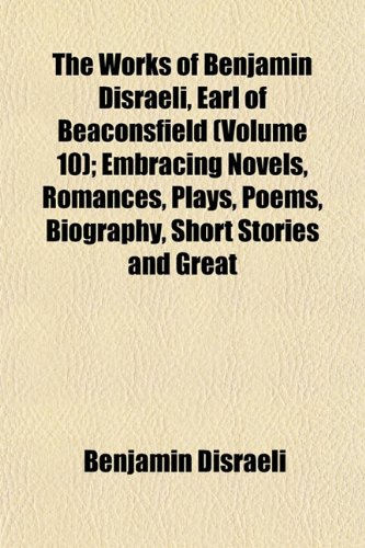 The Works of Benjamin Disraeli, Earl of Beaconsfield (Volume 10); Embracing Novels, Romances, Plays, Poems, Biography, Short Stories and Great