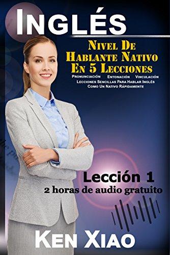 Inglés: Nivel De Hablante Nativo En 5 Lecciones (2 horas de audio gratuito) Pronunciación, Entonación, Vinculación, Lecciones Sencillas Para Hablar Inglés ... Lección 1 (5 Lessons to Native)