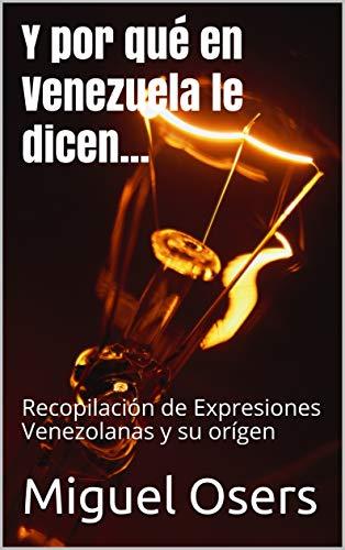 Y por qué en Venezuela le dicen...: Recopilación de Expresiones Venezolanas y su orígen por Miguel Osers
