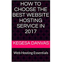 HOW TO CHOOSE THE BEST WEBSITE HOSTING SERVICE IN 2017: Web Hosting Essentials (English Edition)