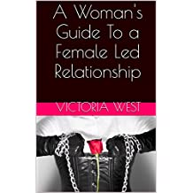 A Woman's Guide To a Female Led Relationship (English Edition)