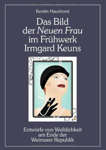 Das Bild der Neuen Frau im Frühwerk Irmgard Keuns. Entwürfe von Weiblichkeit am Ende der Weimarer Republik