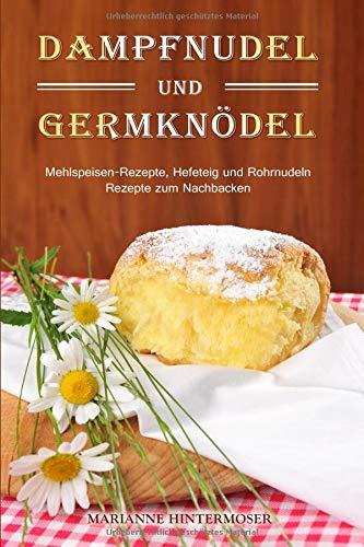 Dampfnudel und Germknödel: Mehlspeisen-Rezepte, Hefeteig und Rohrnudeln. Rezepte zum Nachbacken