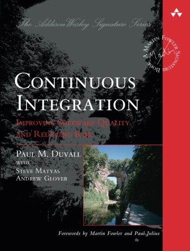 Continuous Integration: Improving Software Quality and Reducing Risk (Martin Fowler Signature Books) (Addison Wesley Signature Series)