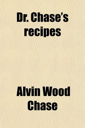 Dr. Chase's Recipes; Or, Information for Everybody an Invaluable Collection of About Eight Hundred Practical Recipes