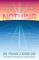 When Nothing Works Try Doing Nothing: How Learning to Let Go Will Get You Where You Want to Go by Frank J. Kinslow (2014-08-01)