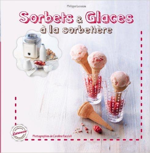 Sorbets et glaces de Philippe Lusseau,Caroline Faccioli (Photographies) ( 15 mai 2013 )