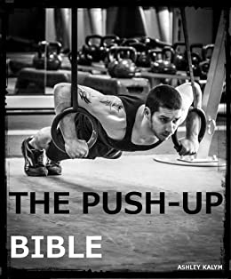 The Push-up Bible (The Bible Training Series Book 1) by [Kalym, Ashley]