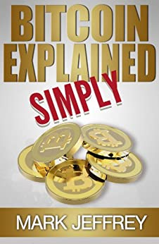 Bitcoin Explained Simply: An Easy Guide To The Basics That Anyone Can Understand (English Edition) par [Jeffrey, Mark]