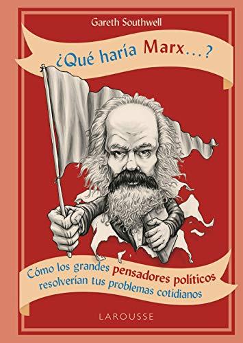 ¿Qué haría Marx...? (Larousse - Libros Ilustrados/ Prácticos - Arte Y Cultura) por Gareth Southwell