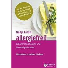 Allergiefrei!: Lebensmittelallergien und Unverträglichkeiten Verstehen. Lindern. Heilen.