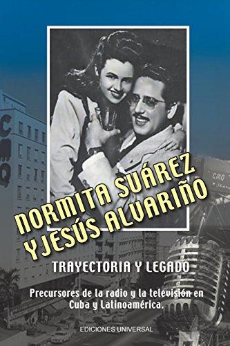 NORMITA SUÁREZ y JESÚS ALVARIÑO TRAYECTORIA Y LEGADO. Precursores de la radio y la televisión en Cuba y Latinoamérica por Lourdes Alvariño Castiñeira