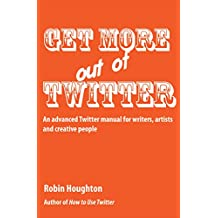 Get More Out Of Twitter: An advanced Twitter manual for writers, artists and creative people (How to Use Social Media Book 2)