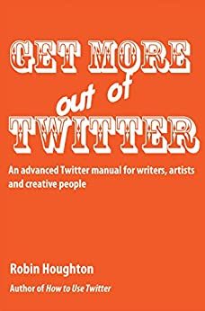 Get More Out Of Twitter: An advanced Twitter manual for writers, artists and creative people (How to Use Social Media Book 2) by [Houghton, Robin]