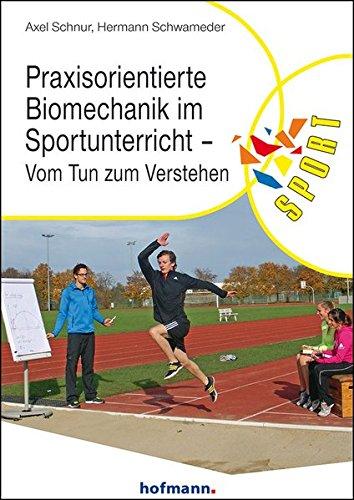 Praxisorientierte Biomechanik im Sportunterricht: Vom Tun zum Verstehen (Reihe Körperbildung & Sport)