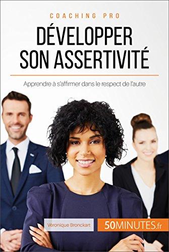 Dvelopper son assertivit: Apprendre  s'affirmer dans le respect de l'autre (Coaching pro t. 42)