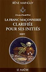 La Franc-maçonnerie clarifiée pour ses initiés - Tome 3 - Le maitre de Irène Mainguy
