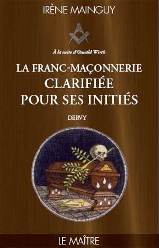 La Franc-maçonnerie clarifiée pour ses initiés : Tome 3 - Le maitre par Irène Mainguy