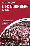111 Gründe, den 1. FC Nürnberg zu lieben: Eine Liebeserklärung an den großartigsten Fußballverein der Welt