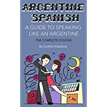 Argentine Spanish: A Guide to Speaking Like an Argentine: The Complete Lessons (English Edition)